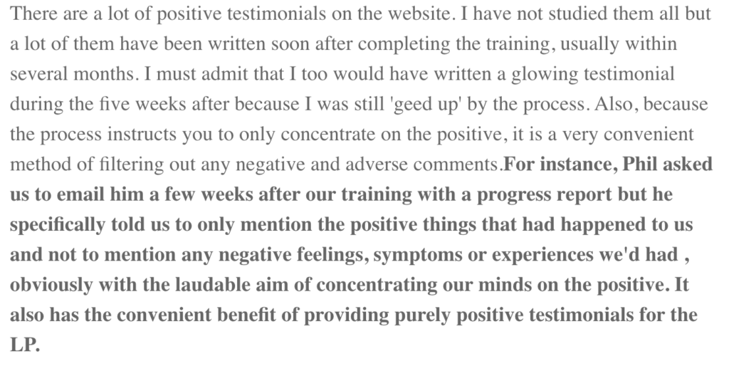 There are a lot of positive testimonials on the website. I have not studied them all but a lot of them have been written soon after completing the training, usually within several months. I must admit that I too would have written a glowing testimonial during the five weeks after because I was still 'geed up' by the process. Also, because the process instructs you to only concentrate on the positive, it is a very convenient method of filtering out any negative and adverse comments.For instance, Phil asked us to email him a few weeks after our training with a progress report but he specifically told us to only mention the positive things that had happened to us and not to mention any negative feelings, symptoms or experiences we'd had , obviously with the laudable aim of concentrating our minds on the positive. It also has the convenient benefit of providing purely positive testimonials for the LP.